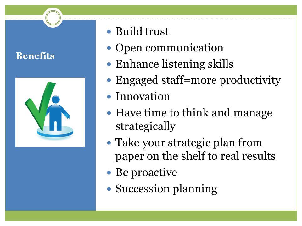 Enhance listening skills Engaged staff=more productivity Innovation