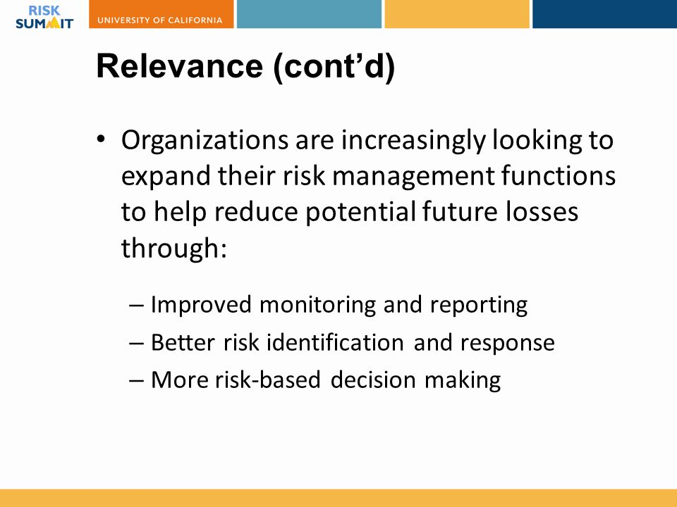 Relevance (cont'd) Organizations are increasingly looking to expand their risk management functions to help reduce potential future losses through: