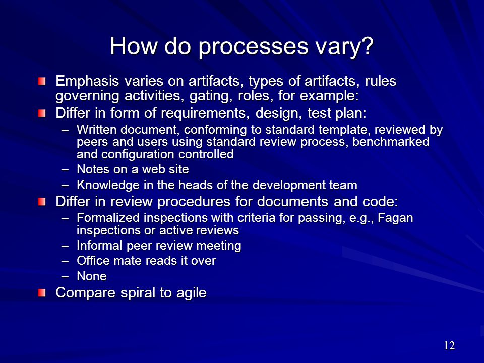 How do processes vary Emphasis varies on artifacts, types of artifacts, rules governing activities, gating, roles, for example: