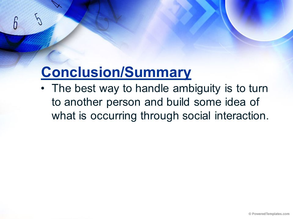 Conclusion/Summary The best way to handle ambiguity is to turn to another person and build some idea of what is occurring through social interaction.