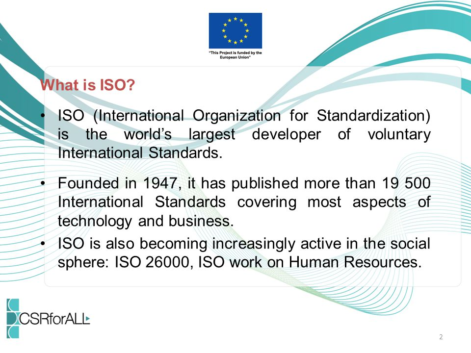What is ISO ISO (International Organization for Standardization) is the world's largest developer of voluntary International Standards.