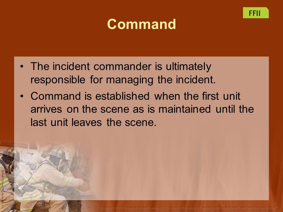 Command The incident commander is ultimately responsible for managing the incident.
