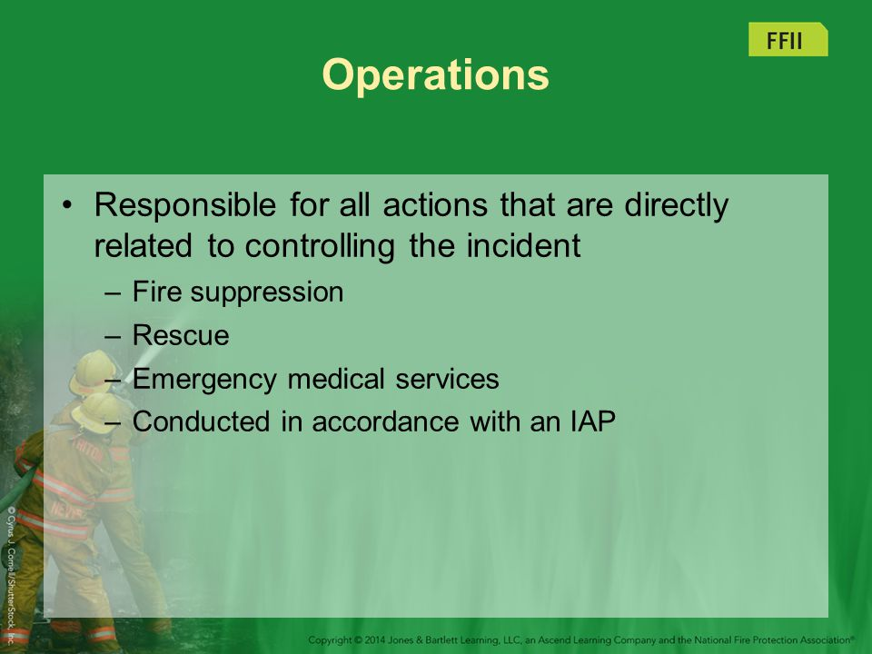 Operations Responsible for all actions that are directly related to controlling the incident. Fire suppression.