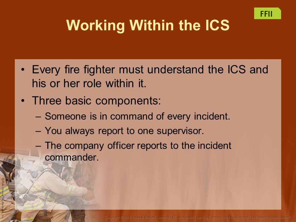 Working Within the ICS Every fire fighter must understand the ICS and his or her role within it. Three basic components: