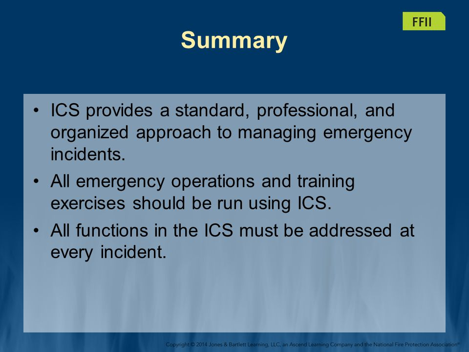 Summary ICS provides a standard, professional, and organized approach to managing emergency incidents.