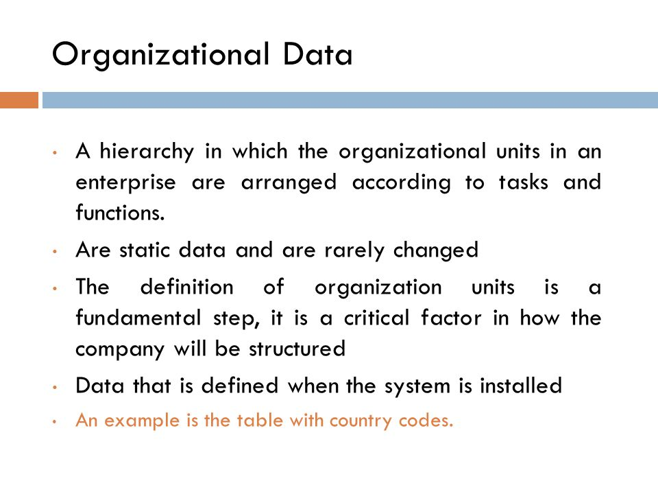 Organizational Data A hierarchy in which the organizational units in an enterprise are arranged according to tasks and functions.