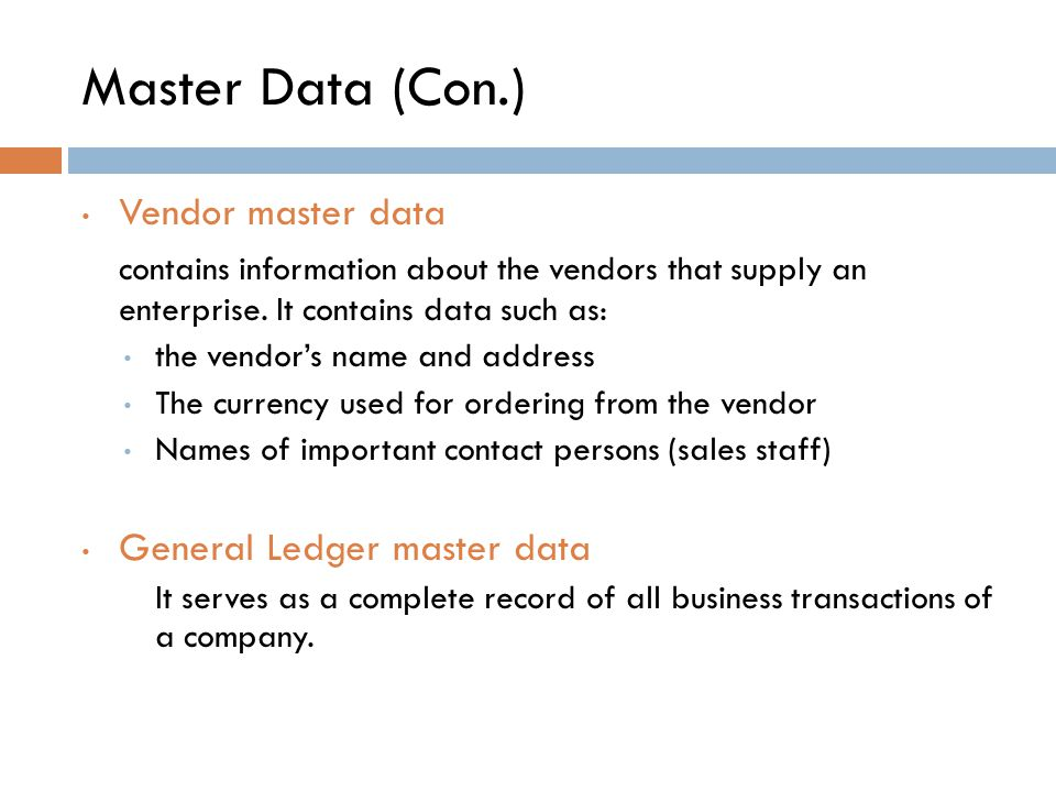 Master Data (Con.) Vendor master data. contains information about the vendors that supply an enterprise. It contains data such as: