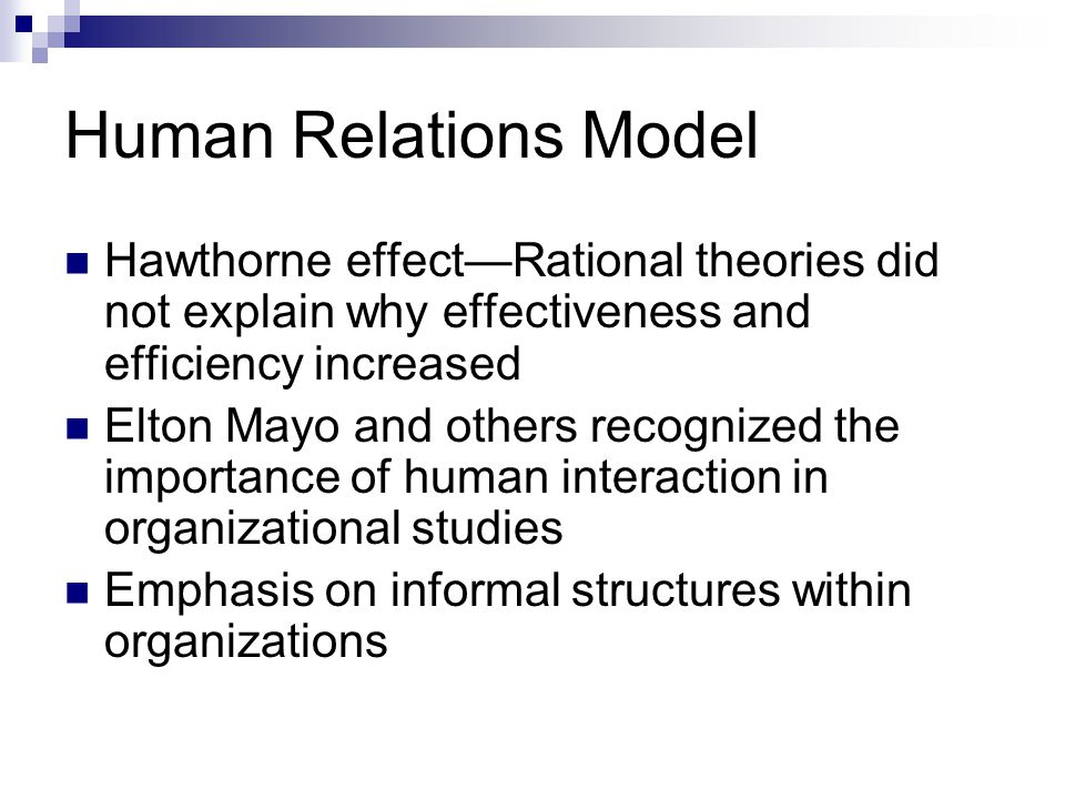 Human Relations Model Hawthorne effect—Rational theories did not explain why effectiveness and efficiency increased.