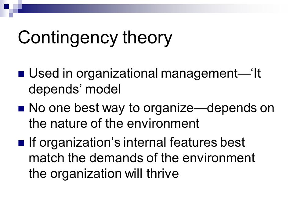 Contingency theory Used in organizational management—'It depends' model. No one best way to organize—depends on the nature of the environment.
