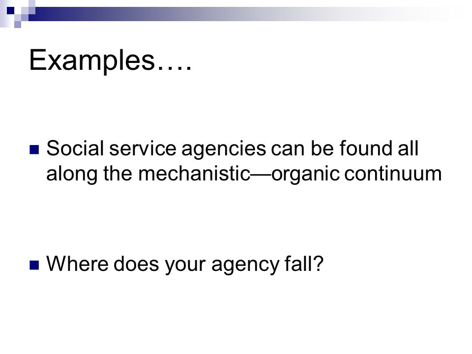 Examples…. Social service agencies can be found all along the mechanistic—organic continuum.