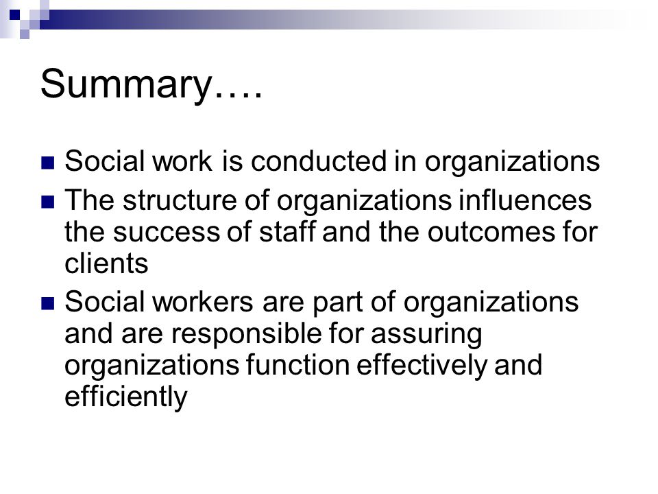 Summary…. Social work is conducted in organizations