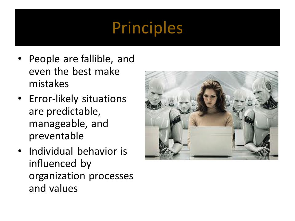 Principles People are fallible, and even the best make mistakes