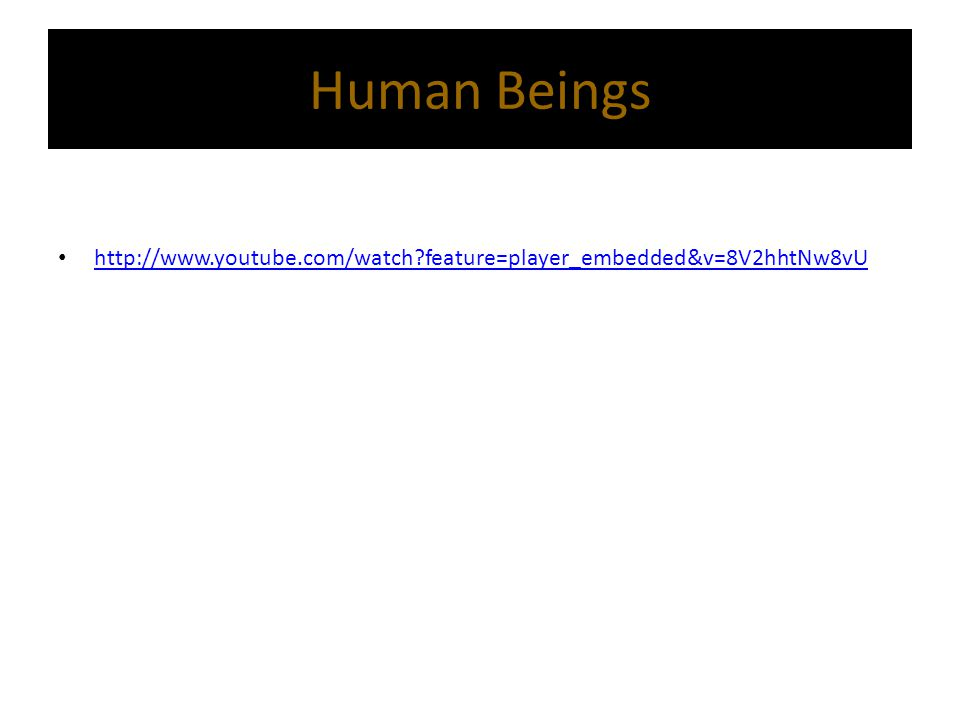 Human Beings http://www.youtube.com/watch feature=player_embedded&v=8V2hhtNw8vU