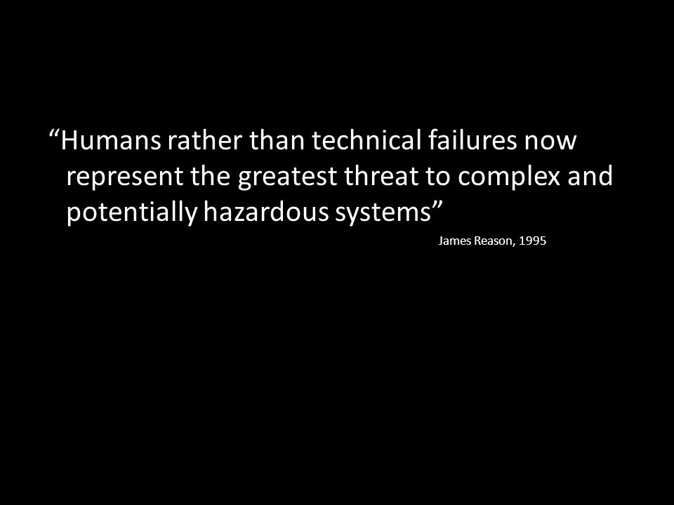 Humans rather than technical failures now represent the greatest threat to complex and potentially hazardous systems