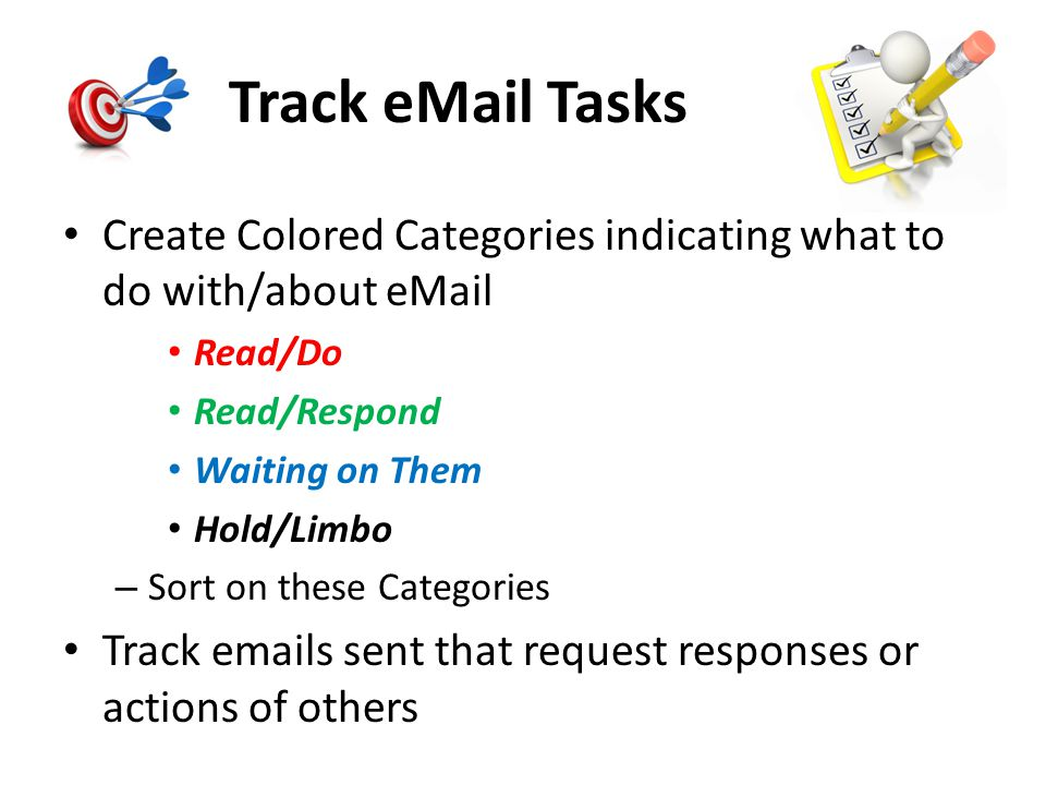 Track eMail Tasks Create Colored Categories indicating what to do with/about eMail. Read/Do. Read/Respond.