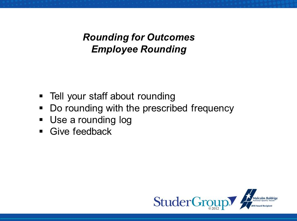 Rounding for Outcomes Employee Rounding. Tell your staff about rounding. Do rounding with the prescribed frequency.