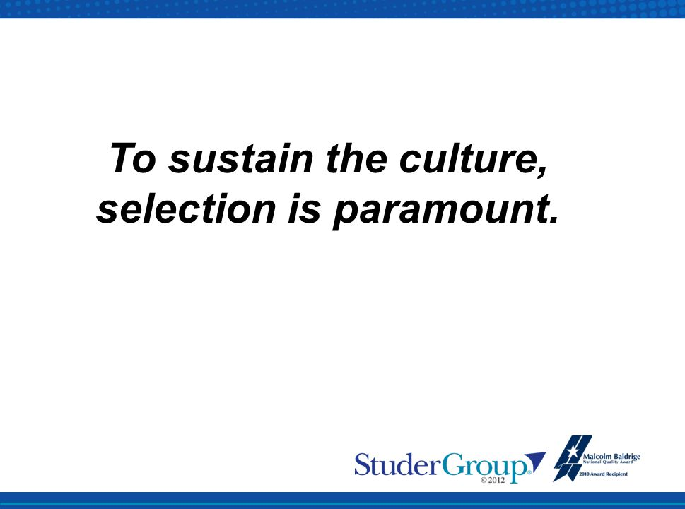 To sustain the culture, selection is paramount.
