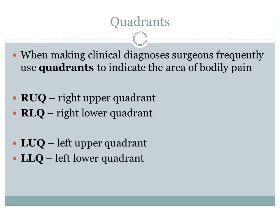 Quadrants When making clinical diagnoses surgeons frequently use quadrants to indicate the area of bodily pain.