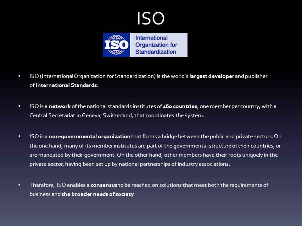 ISO ISO (International Organization for Standardization) is the world s largest developer and publisher of International Standards.