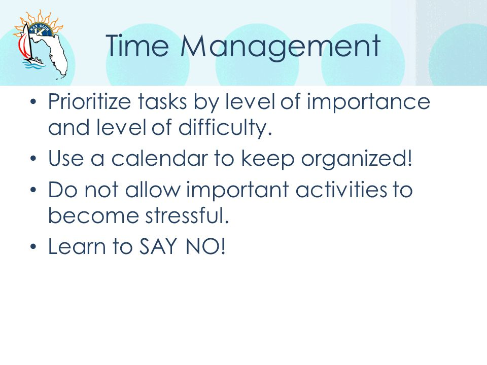 Time Management Prioritize tasks by level of importance and level of difficulty. Use a calendar to keep organized!