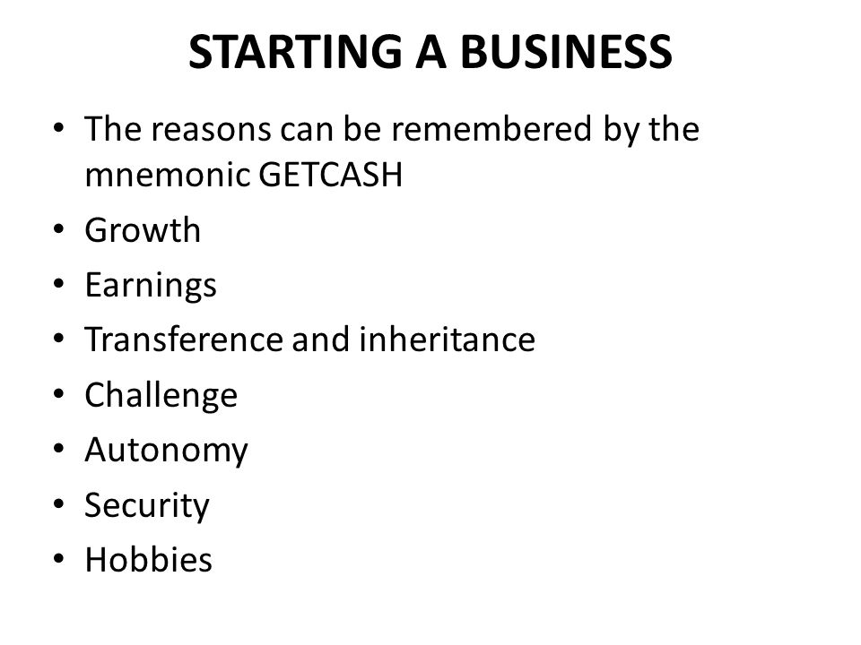 STARTING A BUSINESS The reasons can be remembered by the mnemonic GETCASH. Growth. Earnings. Transference and inheritance.