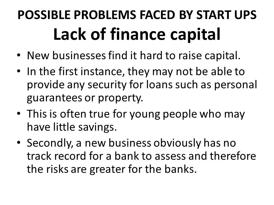 POSSIBLE PROBLEMS FACED BY START UPS Lack of finance capital
