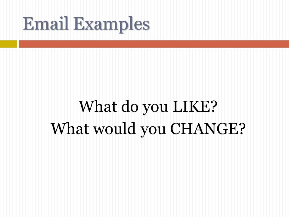 Email Examples What do you LIKE What would you CHANGE