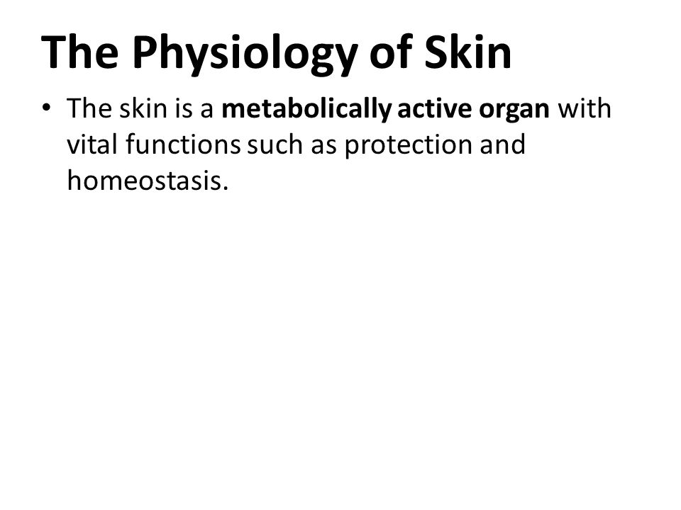 The Physiology of Skin The skin is a metabolically active organ with vital functions such as protection and homeostasis.