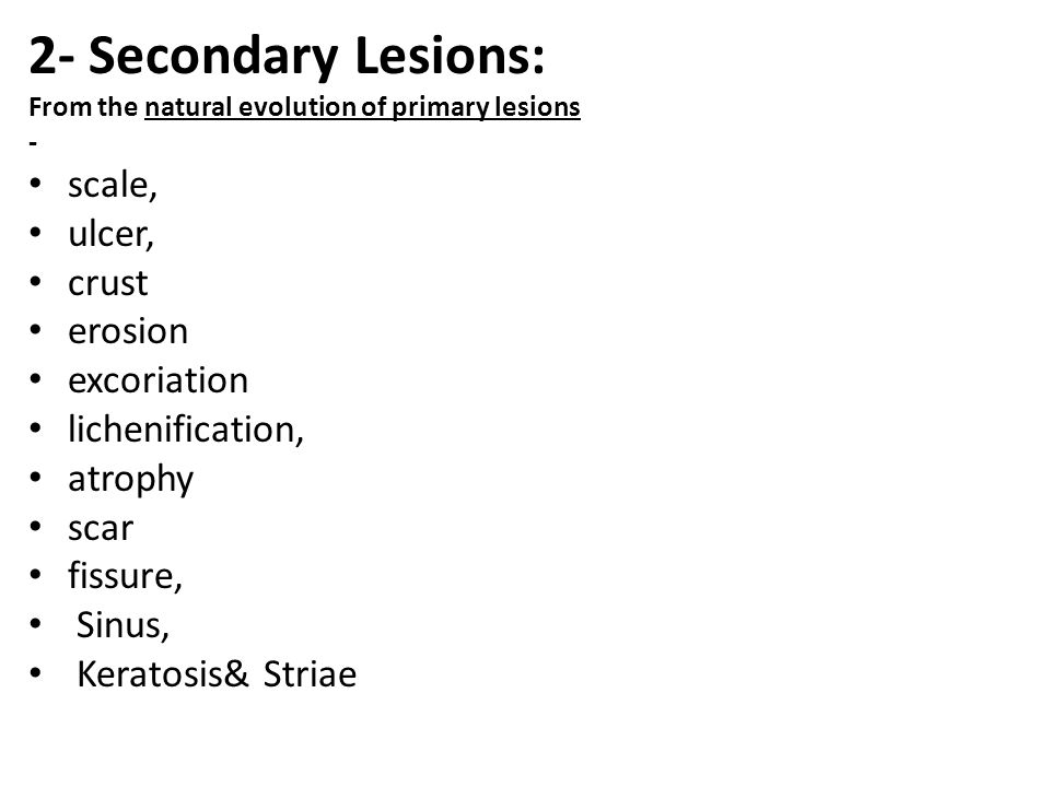 2- Secondary Lesions: scale, ulcer, crust erosion excoriation