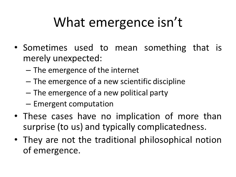 What emergence isn't Sometimes used to mean something that is merely unexpected: The emergence of the internet.