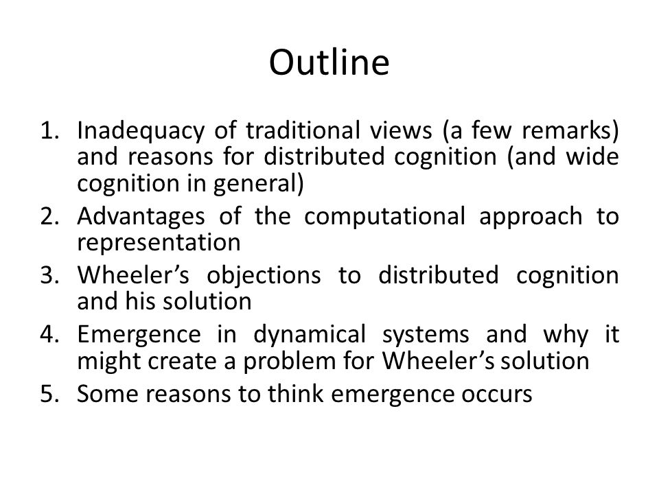 Outline Inadequacy of traditional views (a few remarks) and reasons for distributed cognition (and wide cognition in general)