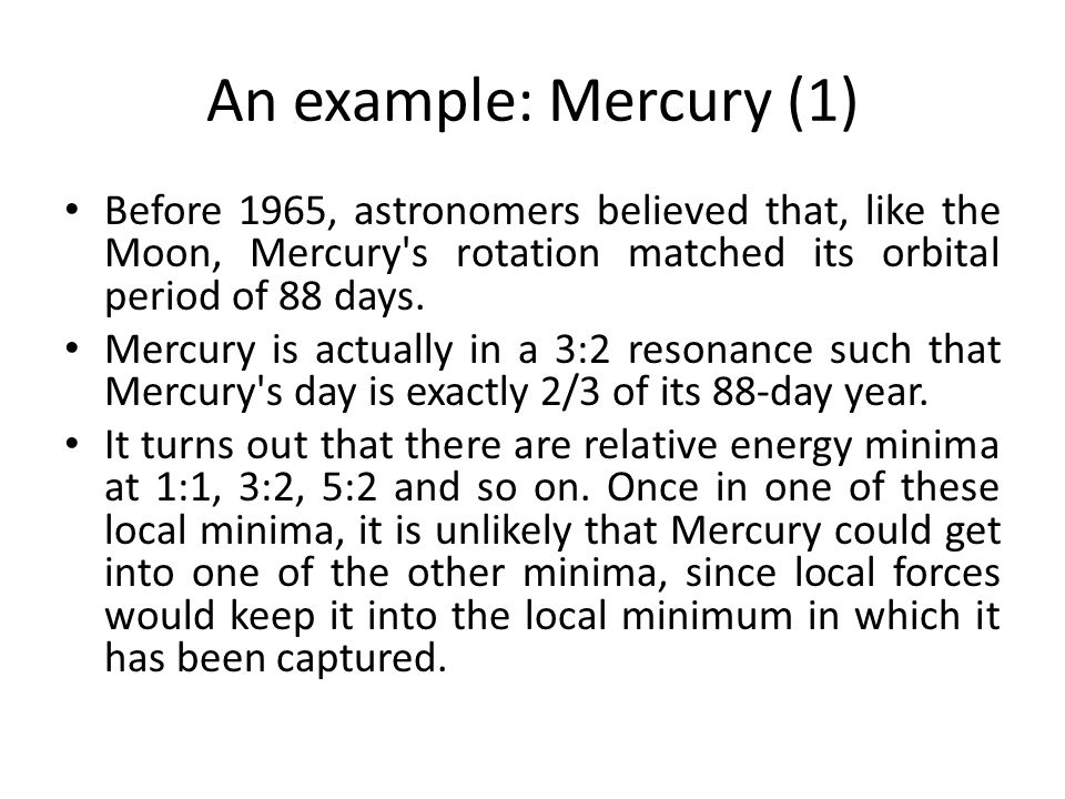 An example: Mercury (1) Before 1965, astronomers believed that, like the Moon, Mercury s rotation matched its orbital period of 88 days.
