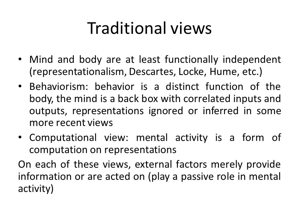 Traditional views Mind and body are at least functionally independent (representationalism, Descartes, Locke, Hume, etc.)