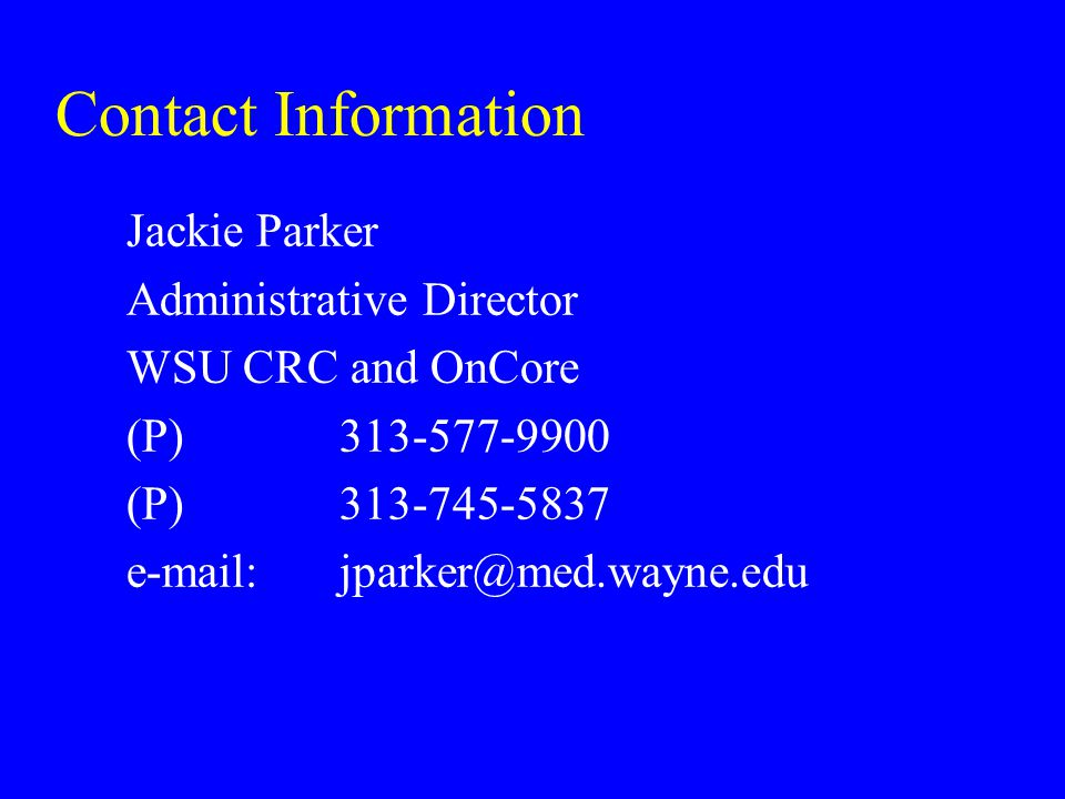 Contact Information Jackie Parker Administrative Director WSU CRC and OnCore (P) 313-577-9900 (P) 313-745-5837 e-mail: jparker@med.wayne.edu