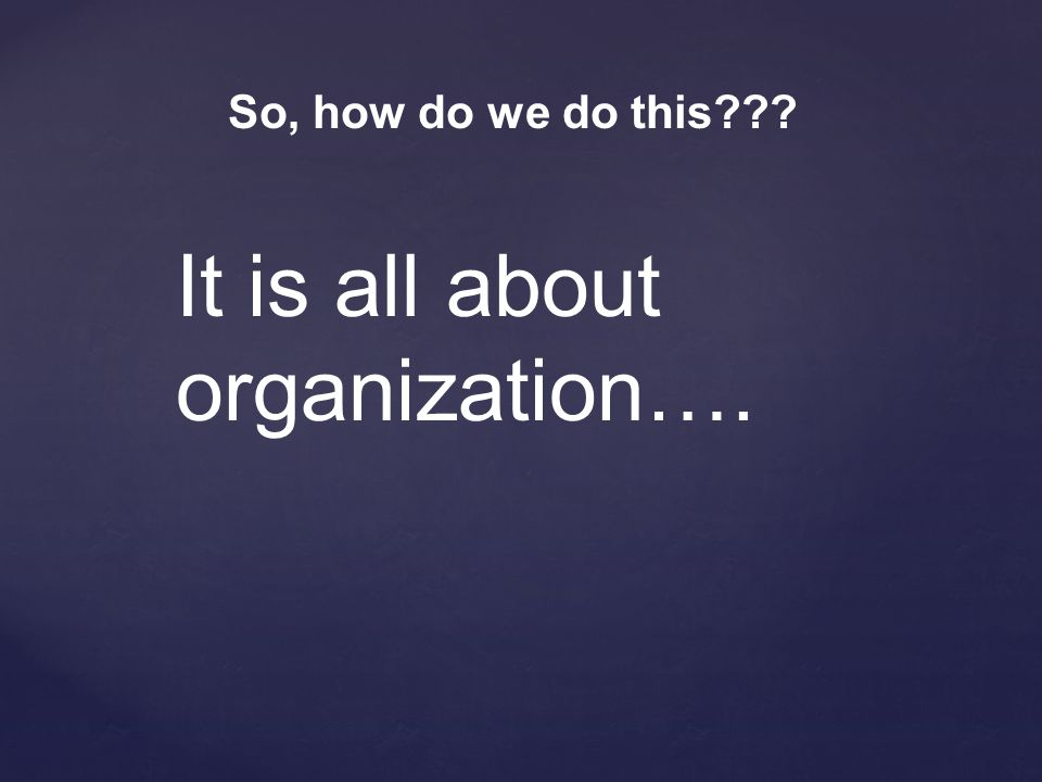 It is all about organization….