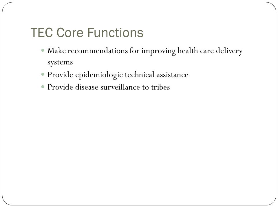 TEC Core Functions Make recommendations for improving health care delivery systems. Provide epidemiologic technical assistance.