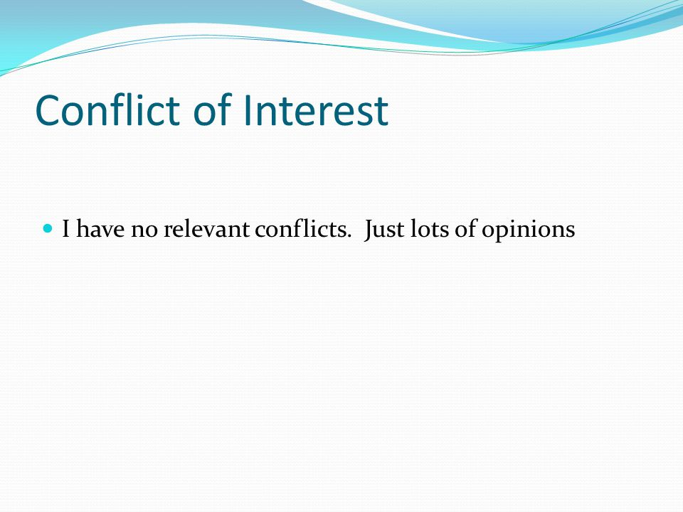 Conflict of Interest I have no relevant conflicts. Just lots of opinions
