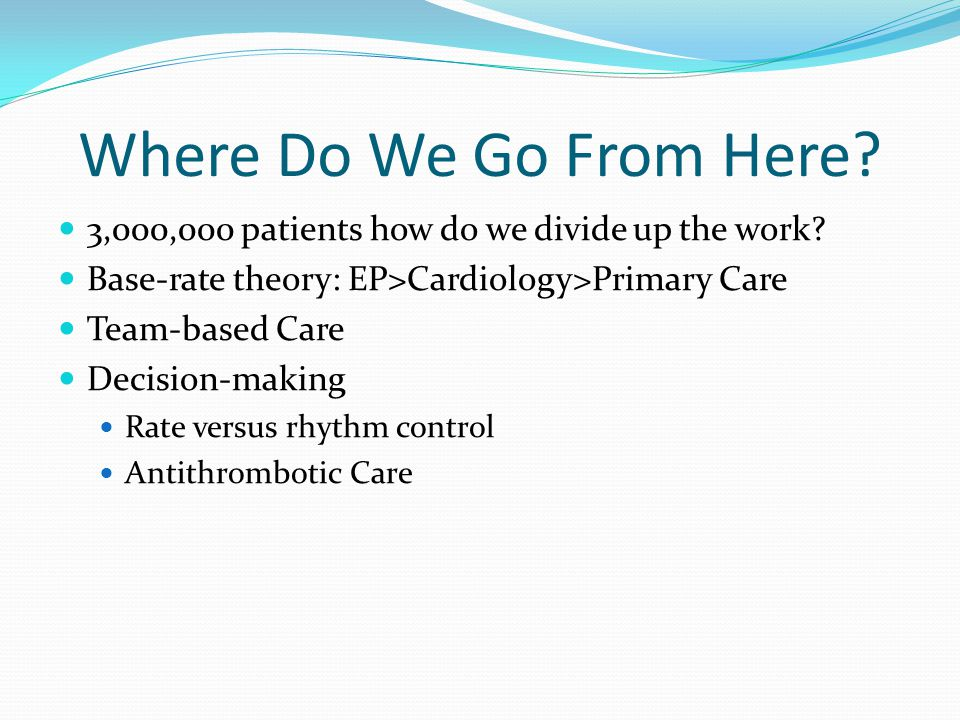 Where Do We Go From Here 3,000,000 patients how do we divide up the work Base-rate theory: EP>Cardiology>Primary Care.