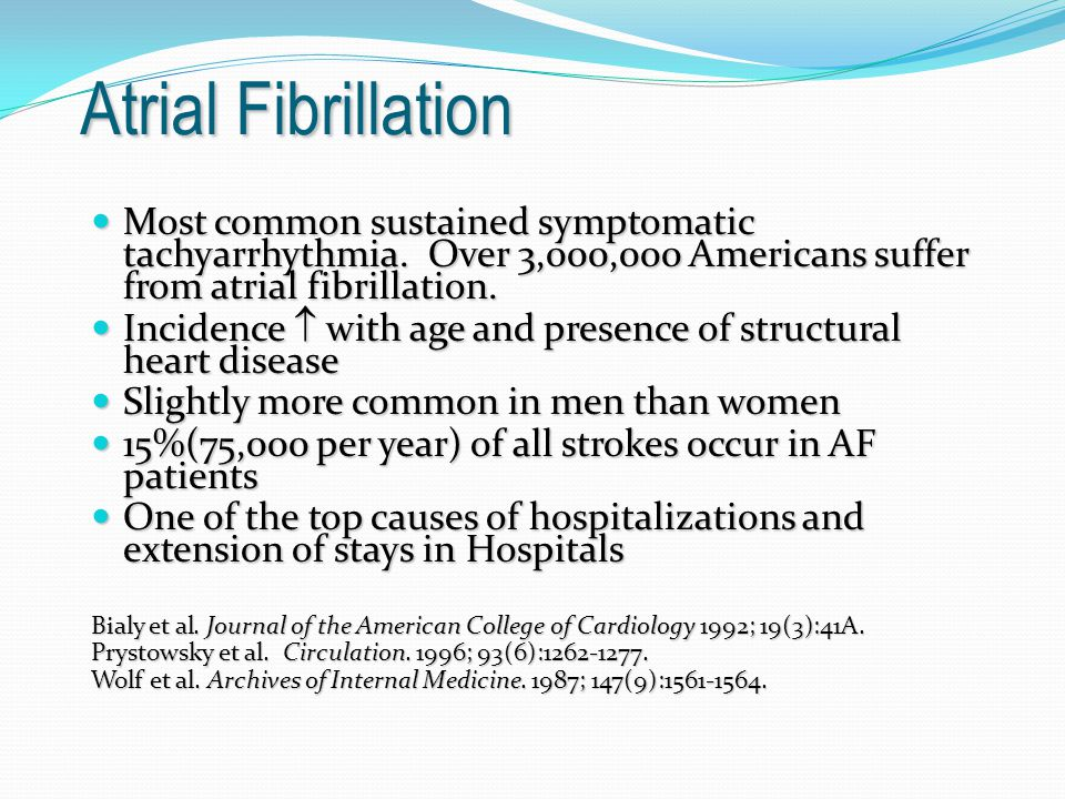 Atrial Fibrillation Most common sustained symptomatic tachyarrhythmia. Over 3,000,000 Americans suffer from atrial fibrillation.