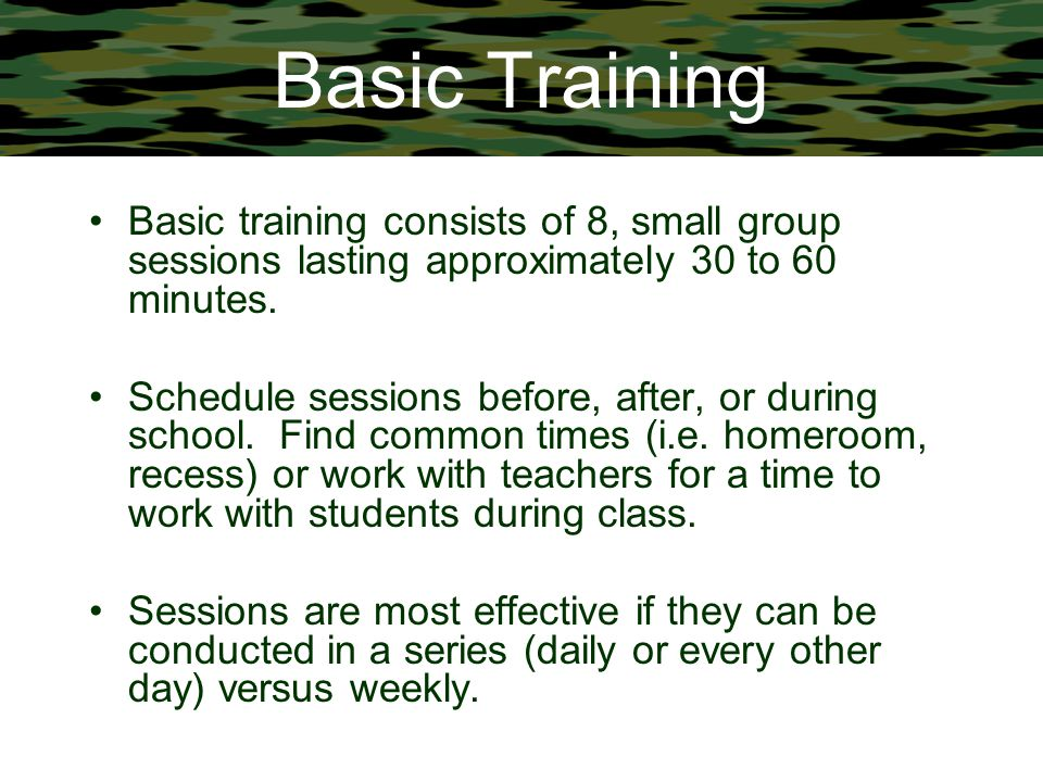 Basic Training Basic training consists of 8, small group sessions lasting approximately 30 to 60 minutes.