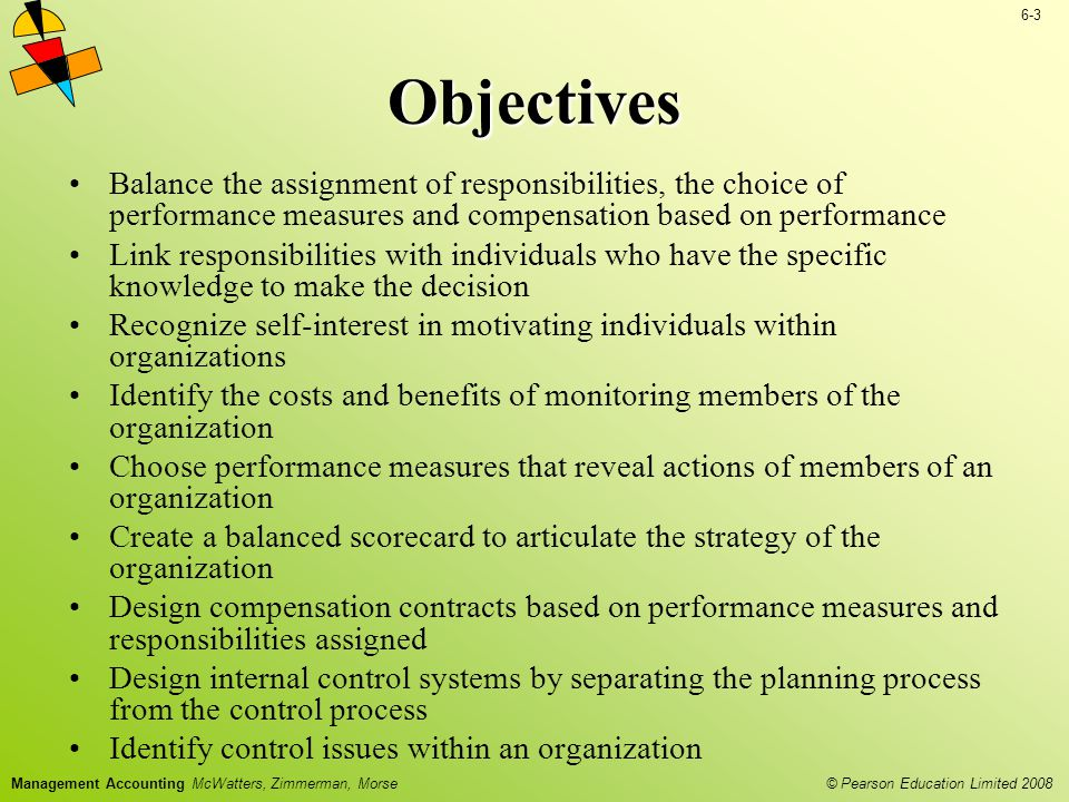 Objectives Balance the assignment of responsibilities, the choice of performance measures and compensation based on performance.