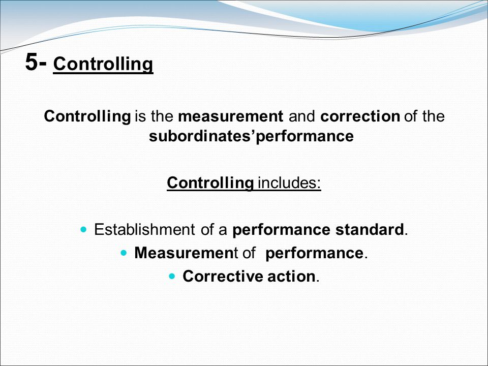 5- Controlling Controlling is the measurement and correction of the subordinates'performance. Controlling includes: