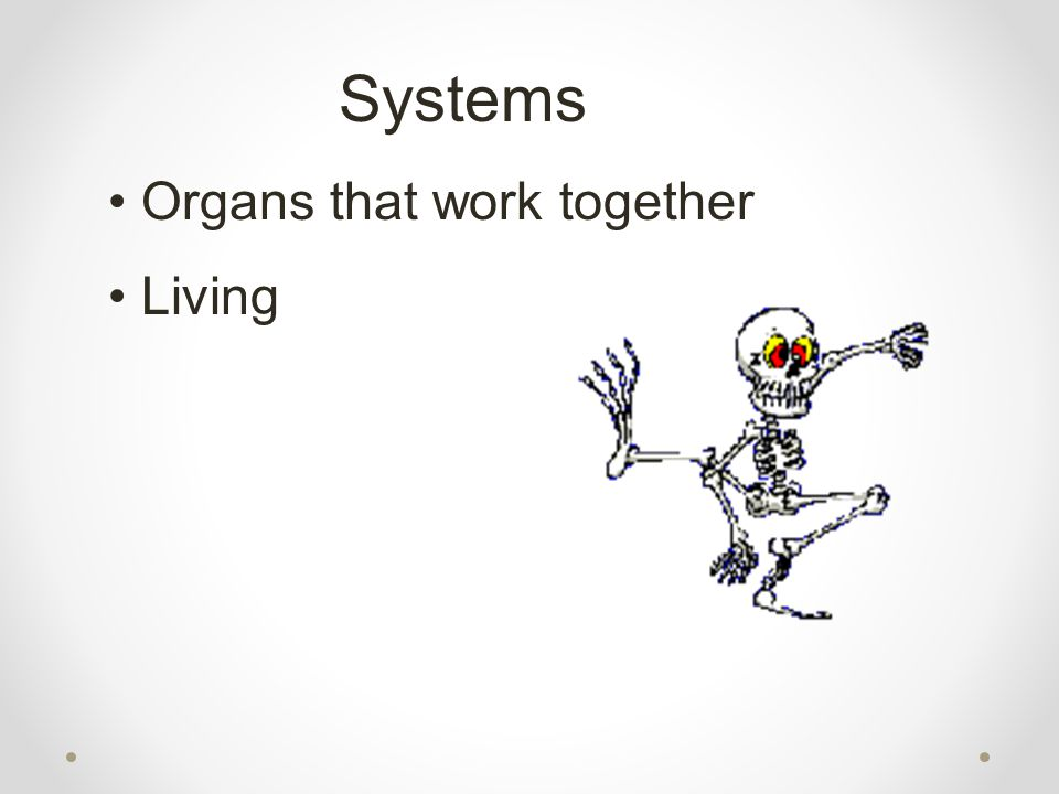 Systems Organs that work together Living