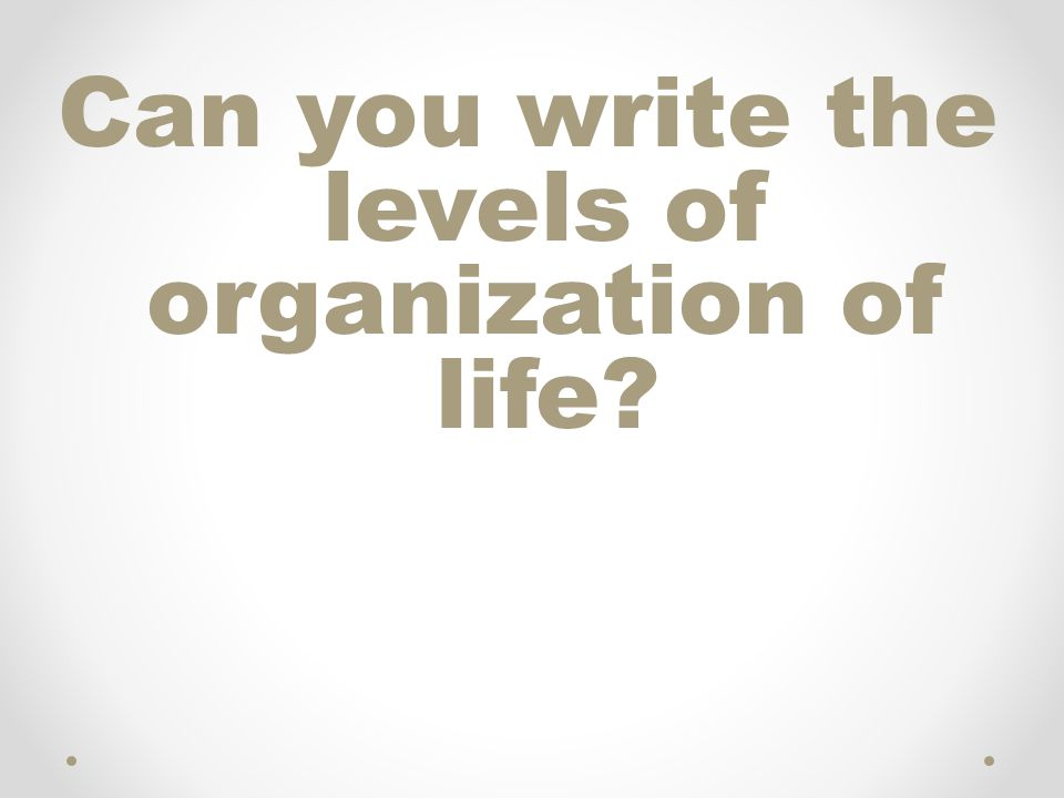Can you write the levels of organization of life