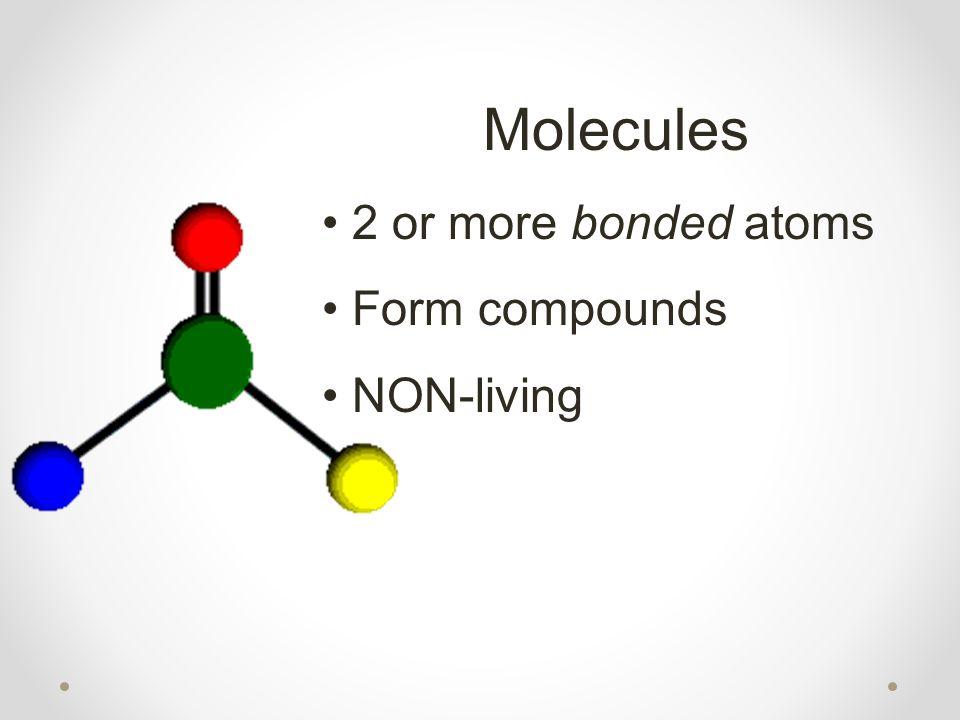 Molecules 2 or more bonded atoms Form compounds NON-living