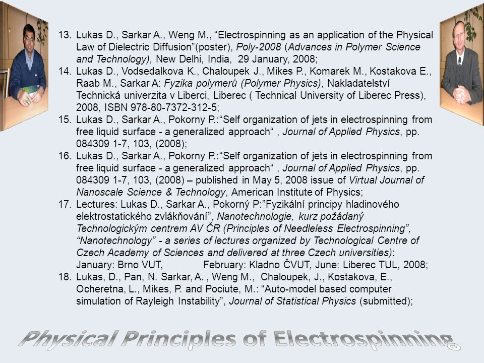 Lukas D., Sarkar A., Weng M., Electrospinning as an application of the Physical Law of Dielectric Diffusion (poster), Poly-2008 (Advances in Polymer Science and Technology), New Delhi, India, 29 January, 2008;