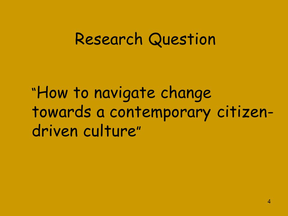 Research Question How to navigate change towards a contemporary citizen-driven culture