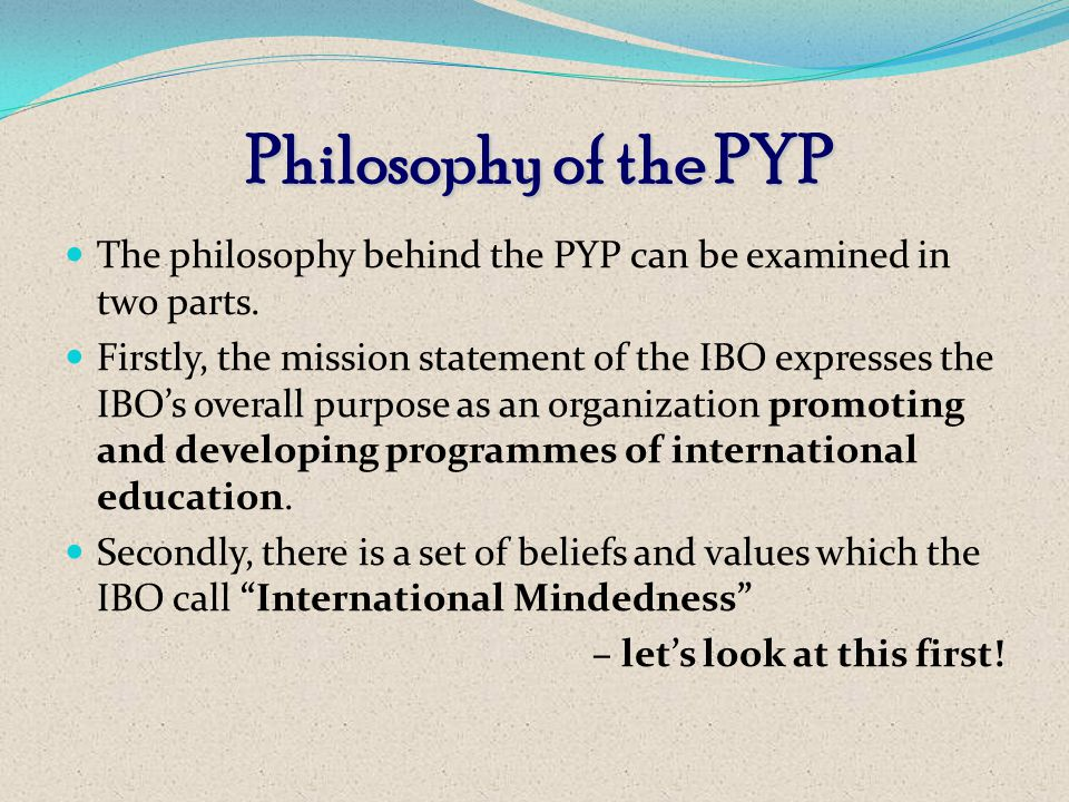 Philosophy of the PYP The philosophy behind the PYP can be examined in two parts.
