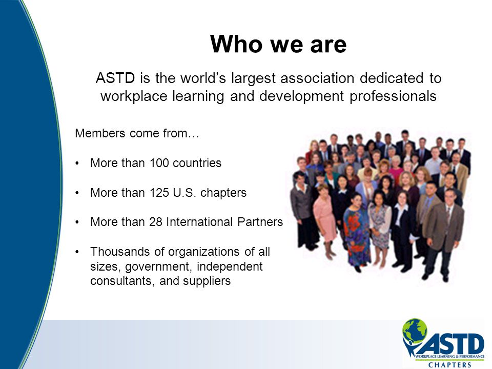 Who we are ASTD is the world's largest association dedicated to workplace learning and development professionals.