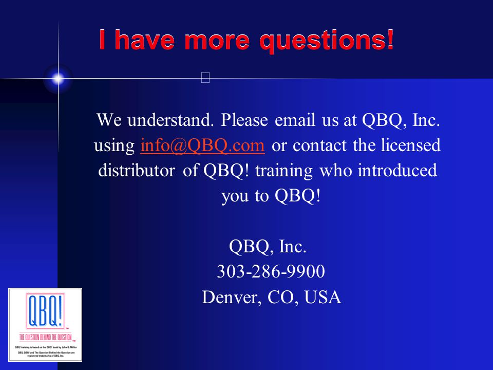 I have more questions! We understand. Please email us at QBQ, Inc.
